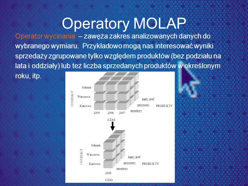 Operatory MOLAP Operator wycinania – zawęża zakres analizowanych danych do. wybranego wymiaru. Przykładowo mogą nas interesować wyniki.