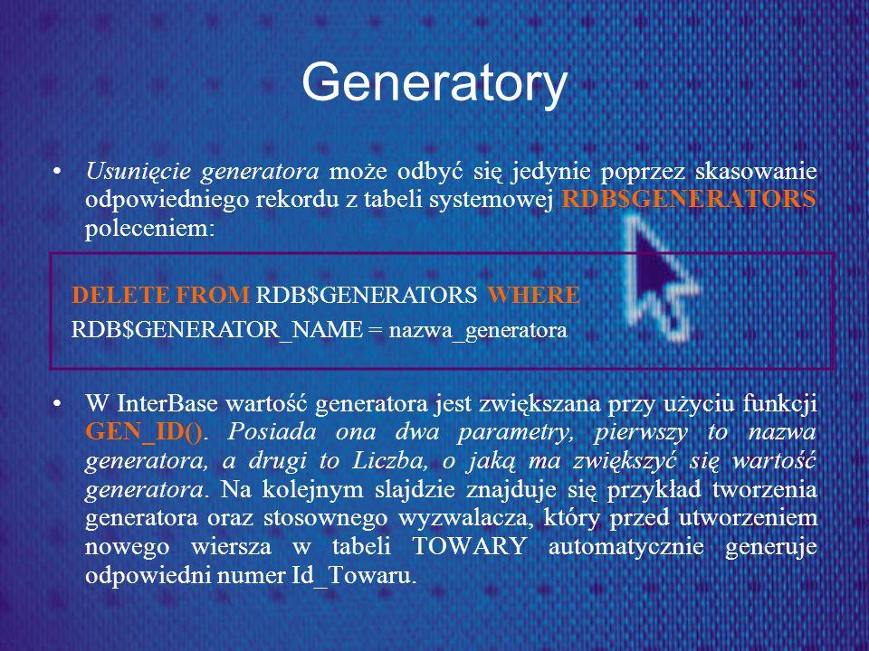 Generatory Usunięcie generatora może odbyć się jedynie poprzez skasowanie odpowiedniego rekordu z tabeli systemowej RDB$GENERATORS poleceniem: