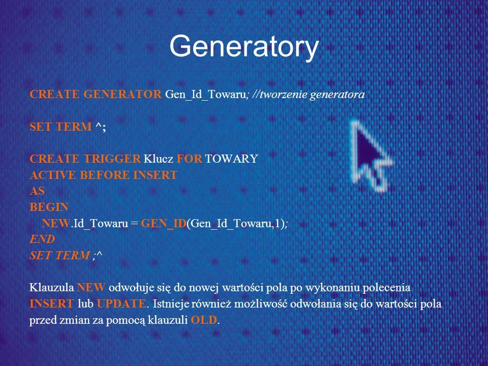 Generatory CREATE GENERATOR Gen_Id_Towaru; //tworzenie generatora