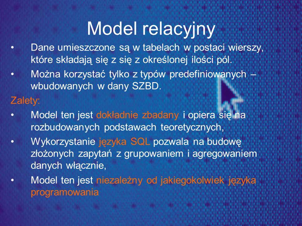 Model relacyjny Dane umieszczone są w tabelach w postaci wierszy, które składają się z się z określonej ilości pól.