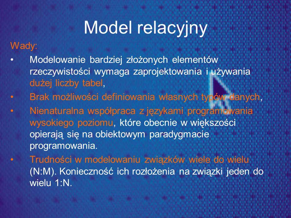 Model relacyjny Wady: Modelowanie bardziej złożonych elementów rzeczywistości wymaga zaprojektowania i używania dużej liczby tabel,