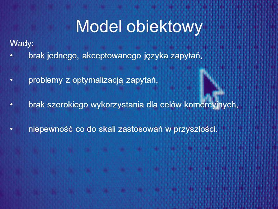 Model obiektowy Wady: brak jednego, akceptowanego języka zapytań,