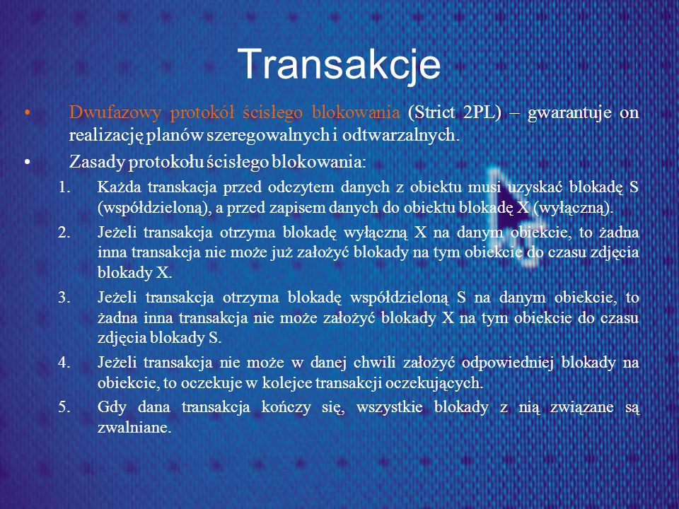 Transakcje Dwufazowy protokół ścisłego blokowania (Strict 2PL) – gwarantuje on realizację planów szeregowalnych i odtwarzalnych.