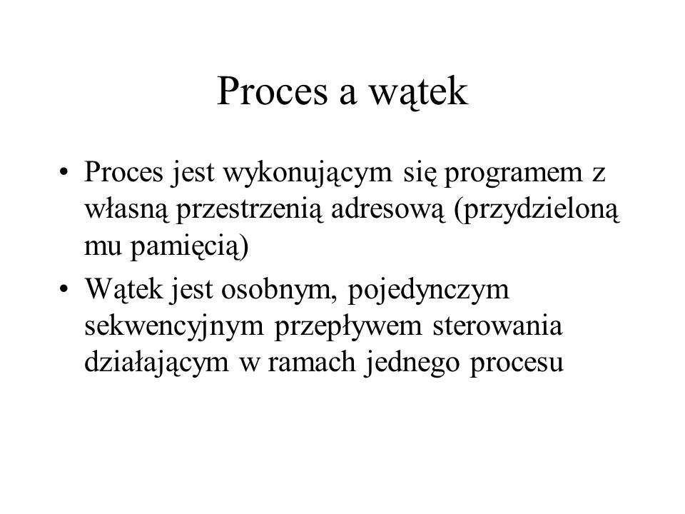 Proces a wątek Proces jest wykonującym się programem z własną przestrzenią adresową (przydzieloną mu pamięcią)