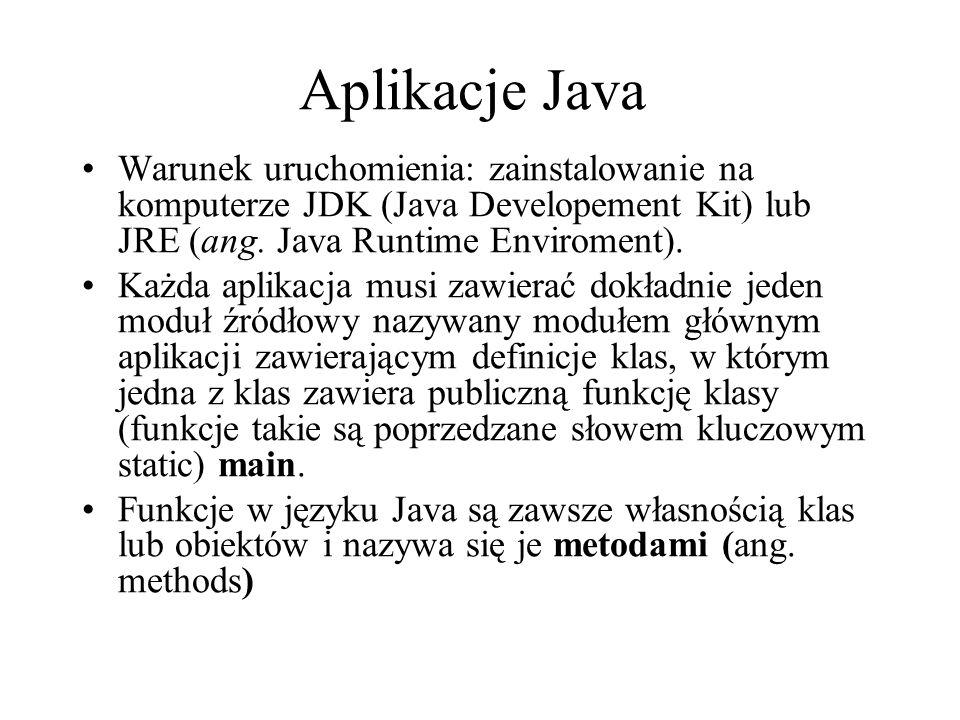 Aplikacje Java Warunek uruchomienia: zainstalowanie na komputerze JDK (Java Developement Kit) lub JRE (ang. Java Runtime Enviroment).