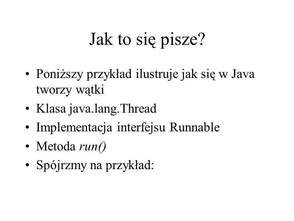 Jak to się pisze Poniższy przykład ilustruje jak się w Java tworzy wątki. Klasa java.lang.Thread.