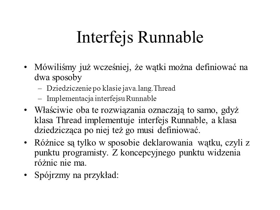 Interfejs Runnable Mówiliśmy już wcześniej, że wątki można definiować na dwa sposoby. Dziedziczenie po klasie java.lang.Thread.