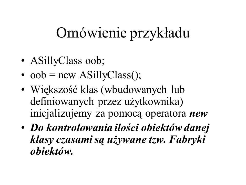 Omówienie przykładu ASillyClass oob; oob = new ASillyClass();