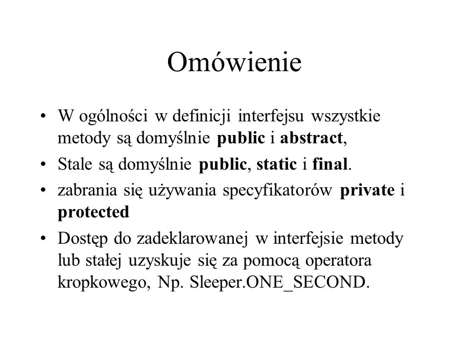 Omówienie W ogólności w definicji interfejsu wszystkie metody są domyślnie public i abstract, Stale są domyślnie public, static i final.