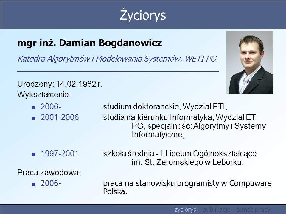 Życiorys mgr inż. Damian Bogdanowicz Katedra Algorytmów i Modelowania Systemów. WETI PG. Urodzony: 14.02.1982 r.