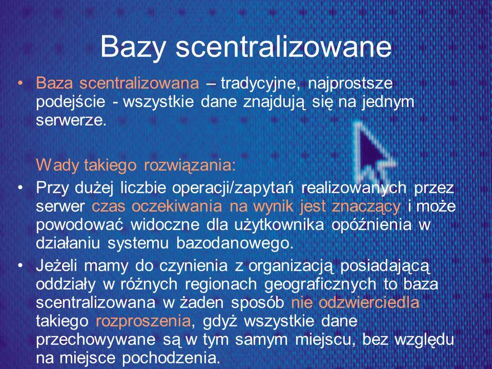 Bazy scentralizowane Baza scentralizowana – tradycyjne, najprostsze podejście - wszystkie dane znajdują się na jednym serwerze.