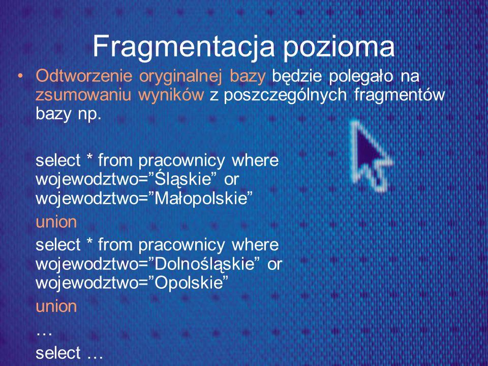 Fragmentacja pozioma Odtworzenie oryginalnej bazy będzie polegało na zsumowaniu wyników z poszczególnych fragmentów bazy np.