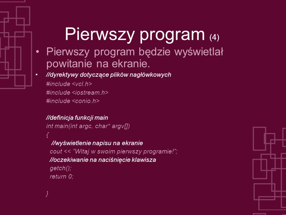 Pierwszy program (4) Pierwszy program będzie wyświetlał powitanie na ekranie. //dyrektywy dotyczące plików nagłówkowych.