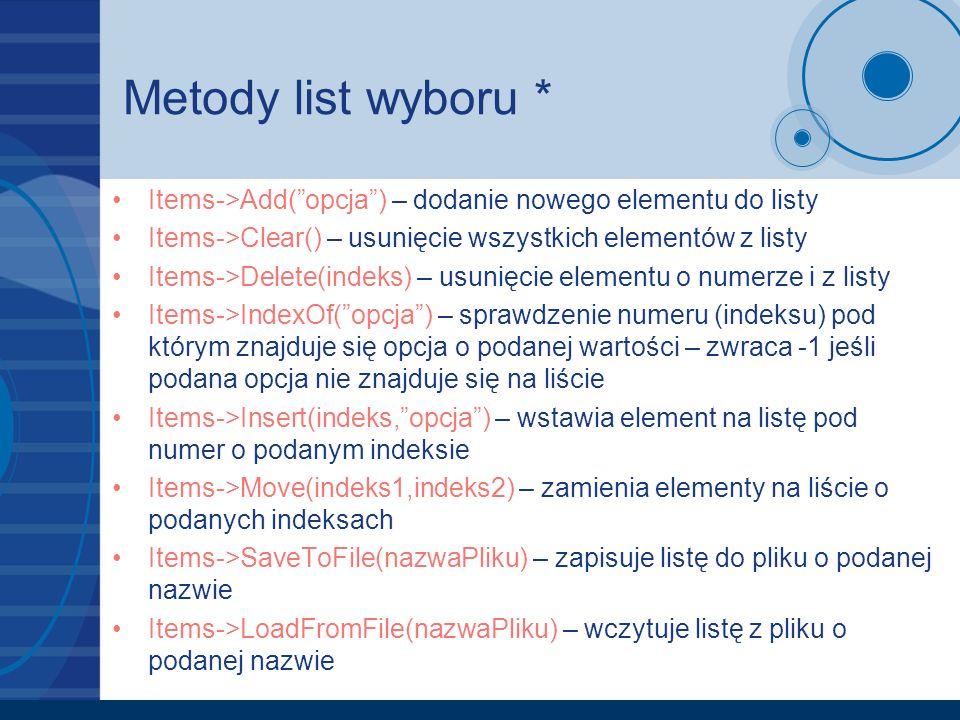 Metody list wyboru * Items->Add( opcja ) – dodanie nowego elementu do listy. Items->Clear() – usunięcie wszystkich elementów z listy.