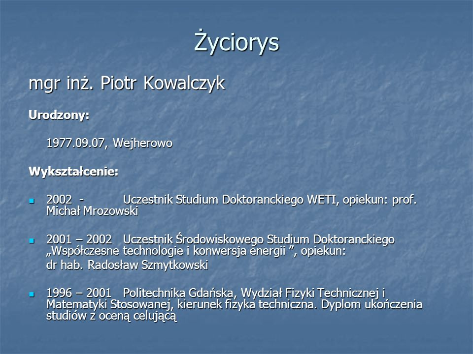 Życiorys mgr inż. Piotr Kowalczyk Urodzony: 1977.09.07, Wejherowo