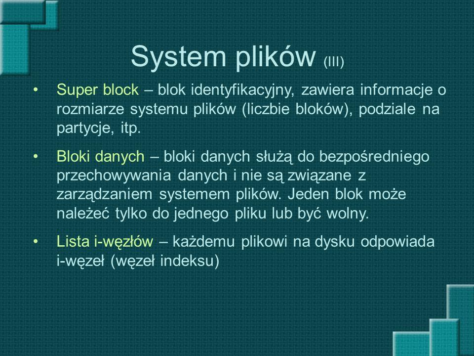 System plików (III) Super block – blok identyfikacyjny, zawiera informacje o rozmiarze systemu plików (liczbie bloków), podziale na partycje, itp.