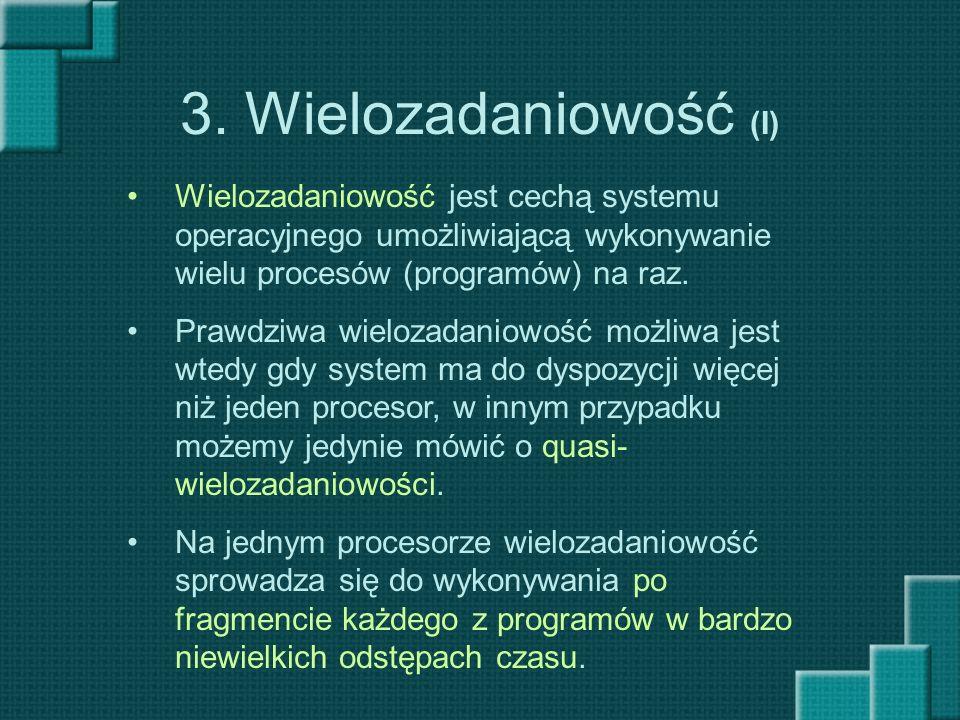 3. Wielozadaniowość (I) Wielozadaniowość jest cechą systemu operacyjnego umożliwiającą wykonywanie wielu procesów (programów) na raz.