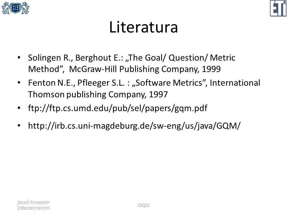 "Literatura Solingen R., Berghout E.: ""The Goal/ Question/ Metric Method , McGraw-Hill Publishing Company, 1999."