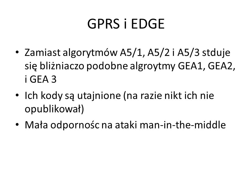 GPRS i EDGE Zamiast algorytmów A5/1, A5/2 i A5/3 stduje się bliżniaczo podobne algroytmy GEA1, GEA2, i GEA 3.