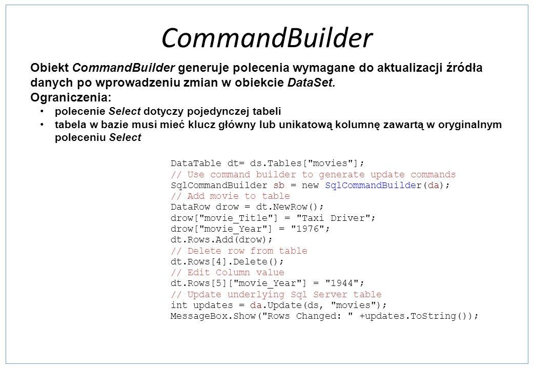 CommandBuilder Obiekt CommandBuilder generuje polecenia wymagane do aktualizacji źródła danych po wprowadzeniu zmian w obiekcie DataSet.