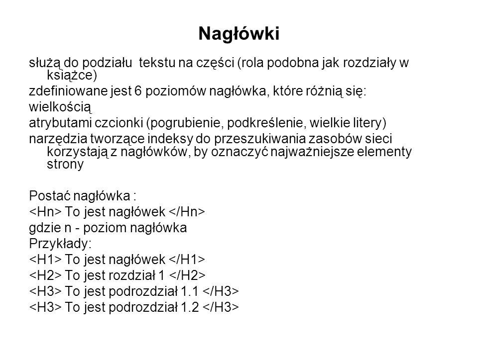Nagłówki służą do podziału tekstu na części (rola podobna jak rozdziały w książce) zdefiniowane jest 6 poziomów nagłówka, które różnią się: