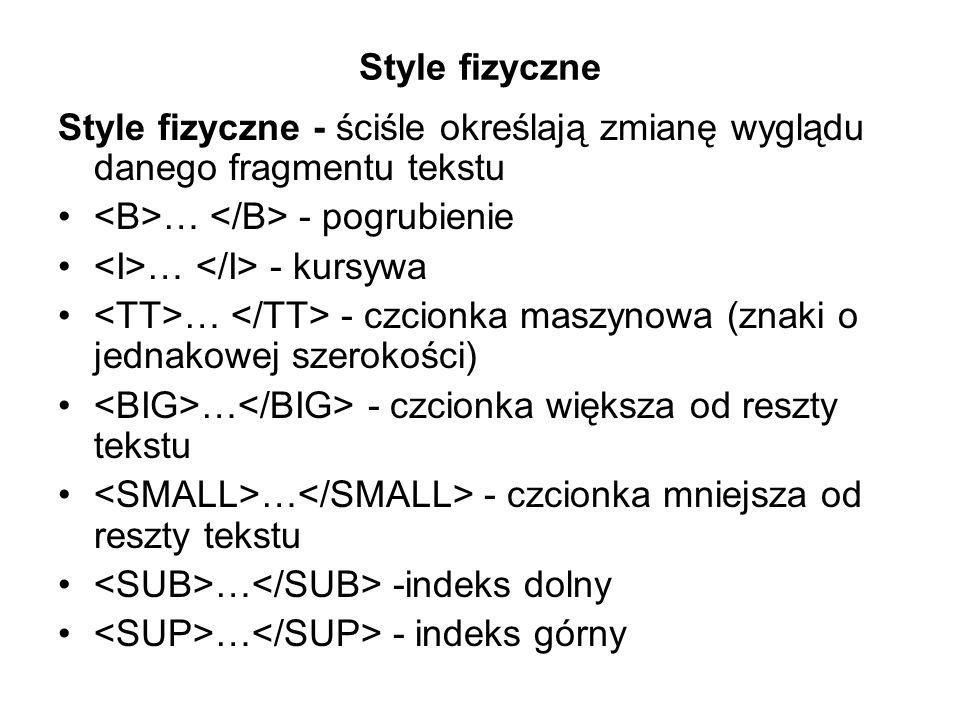 Style fizyczne Style fizyczne - ściśle określają zmianę wyglądu danego fragmentu tekstu. <B>… </B> - pogrubienie.