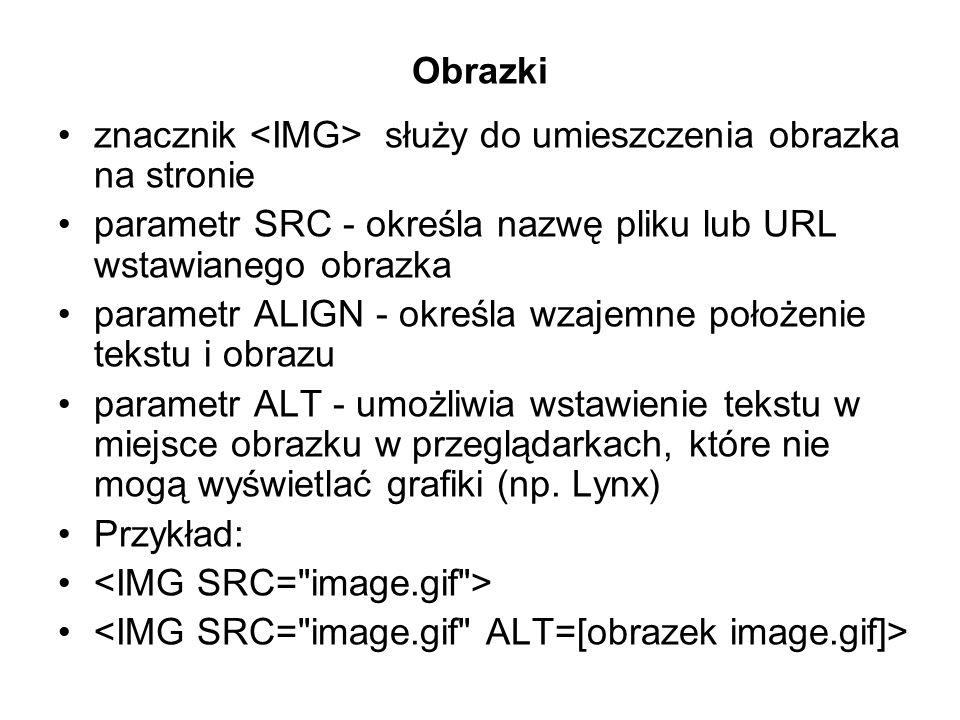 Obrazki znacznik <IMG> służy do umieszczenia obrazka na stronie. parametr SRC - określa nazwę pliku lub URL wstawianego obrazka.
