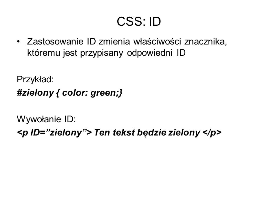 CSS: ID Zastosowanie ID zmienia właściwości znacznika, któremu jest przypisany odpowiedni ID. Przykład: