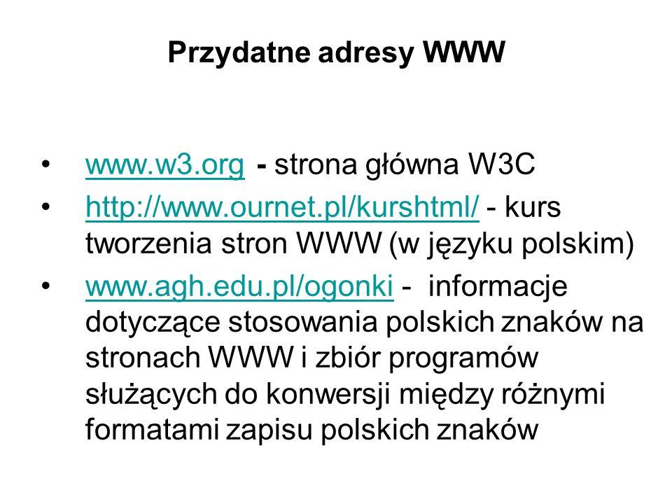Przydatne adresy WWW www.w3.org - strona główna W3C. http://www.ournet.pl/kurshtml/ - kurs tworzenia stron WWW (w języku polskim)