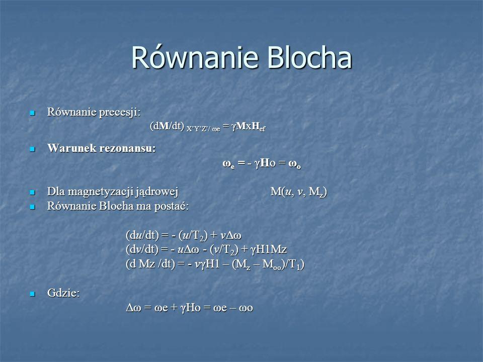 Równanie Blocha Równanie precesji: Warunek rezonansu: ωe = - γHo = ωo