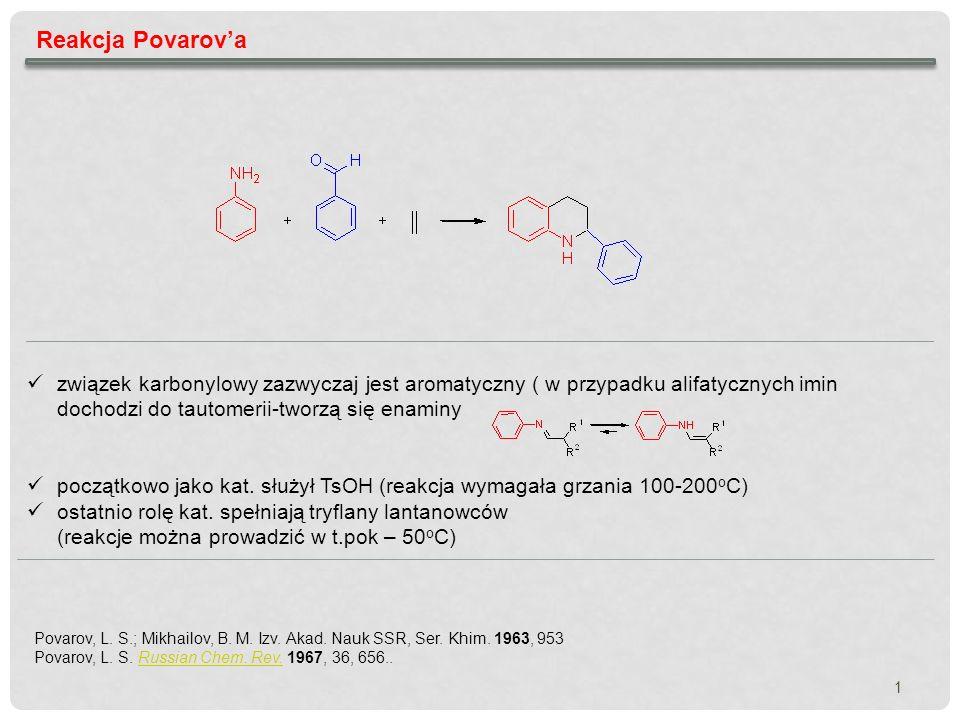 Reakcja Povarov'a związek karbonylowy zazwyczaj jest aromatyczny ( w przypadku alifatycznych imin dochodzi do tautomerii-tworzą się enaminy.
