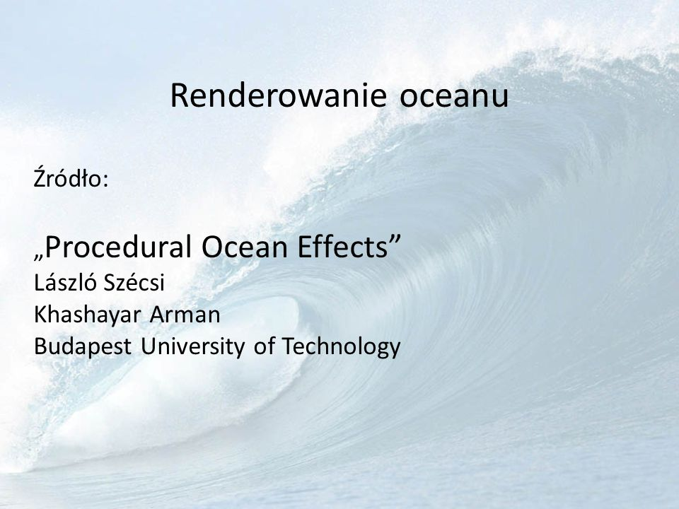 """Renderowanie oceanu Źródło: """"Procedural Ocean Effects László Szécsi Khashayar Arman Budapest University of Technology"""