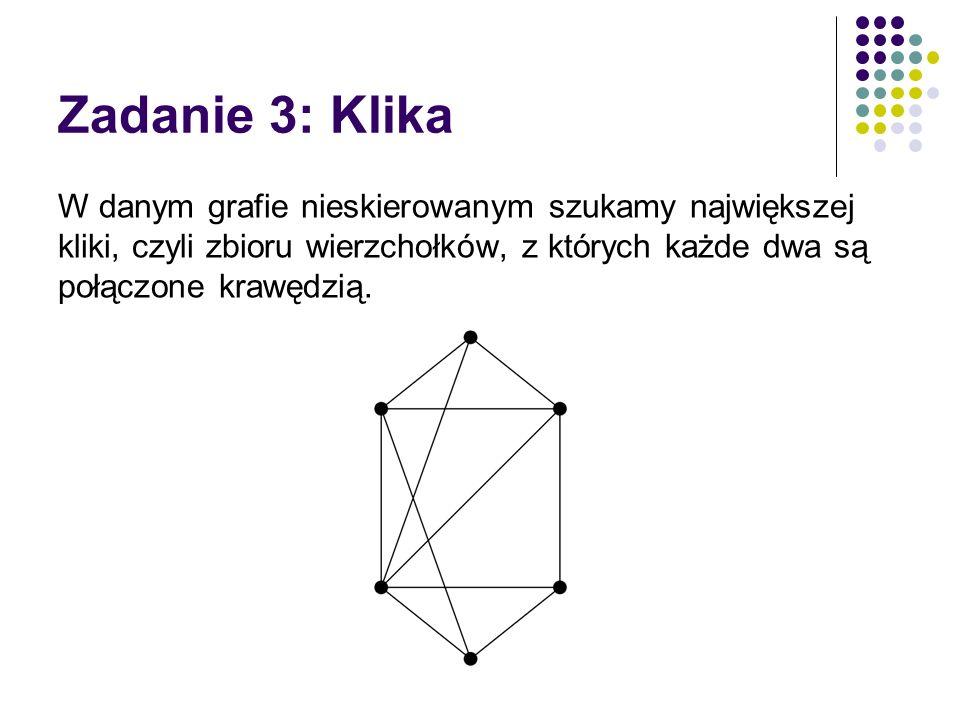 Zadanie 3: Klika W danym grafie nieskierowanym szukamy największej kliki, czyli zbioru wierzchołków, z których każde dwa są połączone krawędzią.
