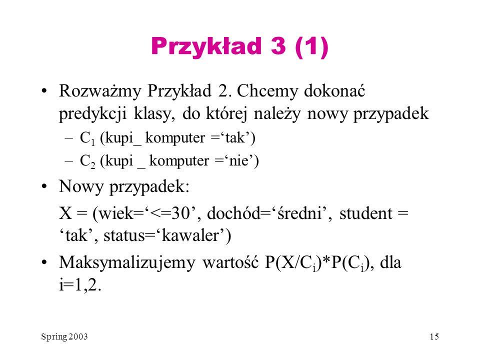 Przykład 3 (1) Rozważmy Przykład 2. Chcemy dokonać predykcji klasy, do której należy nowy przypadek.