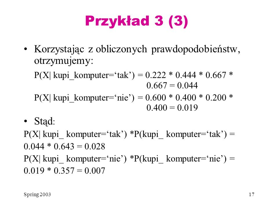 Przykład 3 (3) Korzystając z obliczonych prawdopodobieństw, otrzymujemy: P(X| kupi_komputer='tak') = 0.222 * 0.444 * 0.667 * 0.667 = 0.044.