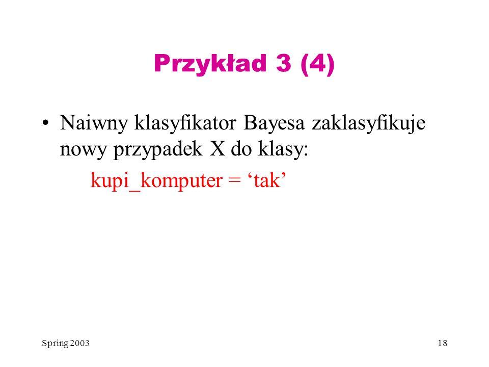 Przykład 3 (4) Naiwny klasyfikator Bayesa zaklasyfikuje nowy przypadek X do klasy: kupi_komputer = 'tak'
