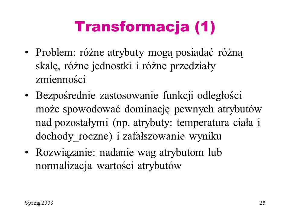 Transformacja (1)Problem: różne atrybuty mogą posiadać różną skalę, różne jednostki i różne przedziały zmienności.