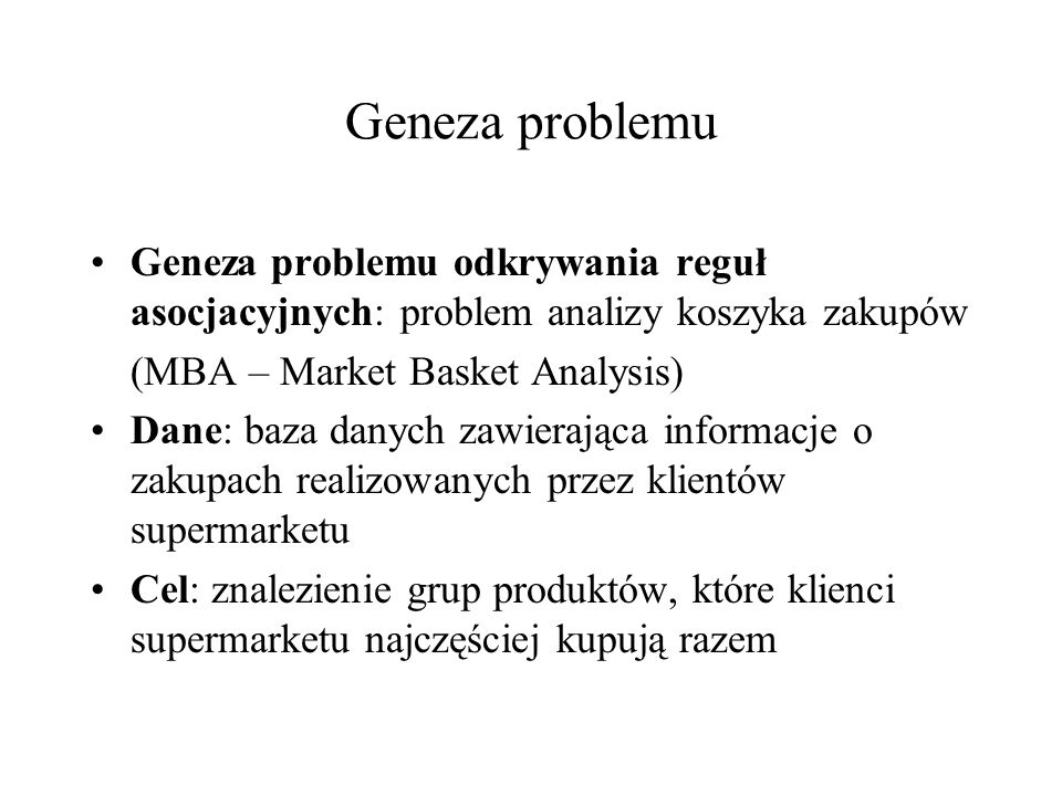 Geneza problemu Geneza problemu odkrywania reguł asocjacyjnych: problem analizy koszyka zakupów. (MBA – Market Basket Analysis)