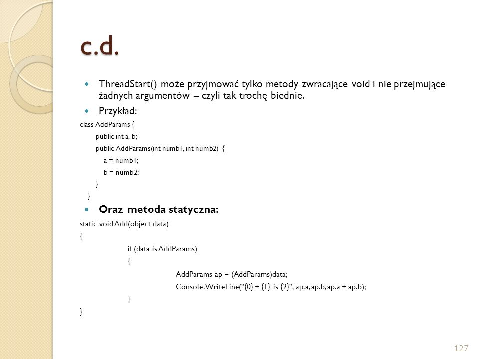 c.d. ThreadStart() może przyjmować tylko metody zwracające void i nie przejmujące żadnych argumentów – czyli tak trochę biednie.