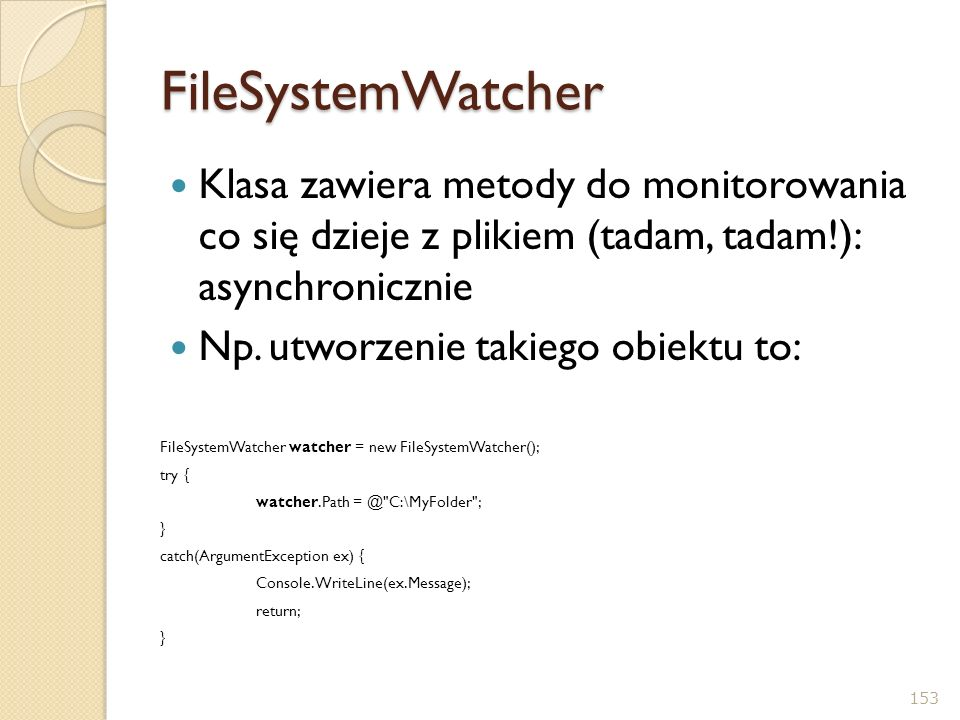 FileSystemWatcher Klasa zawiera metody do monitorowania co się dzieje z plikiem (tadam, tadam!): asynchronicznie.