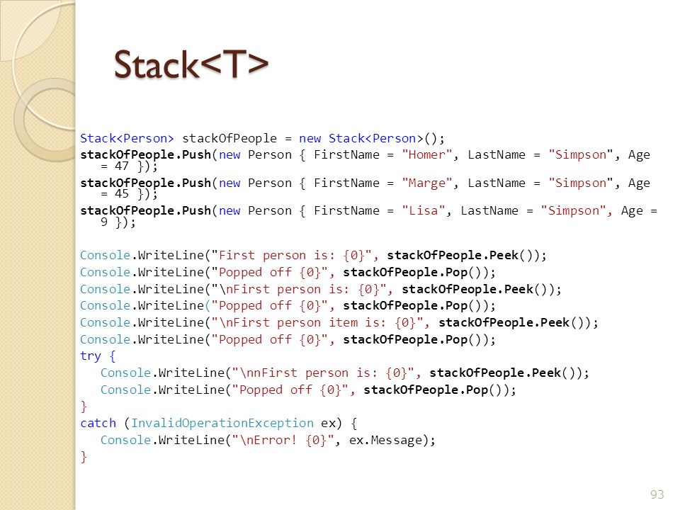 Stack<T> Stack<Person> stackOfPeople = new Stack<Person>(); stackOfPeople.Push(new Person { FirstName = Homer , LastName = Simpson , Age = 47 });