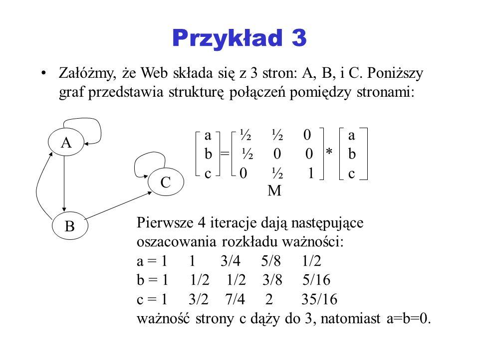 Przykład 3 Załóżmy, że Web składa się z 3 stron: A, B, i C. Poniższy graf przedstawia strukturę połączeń pomiędzy stronami: