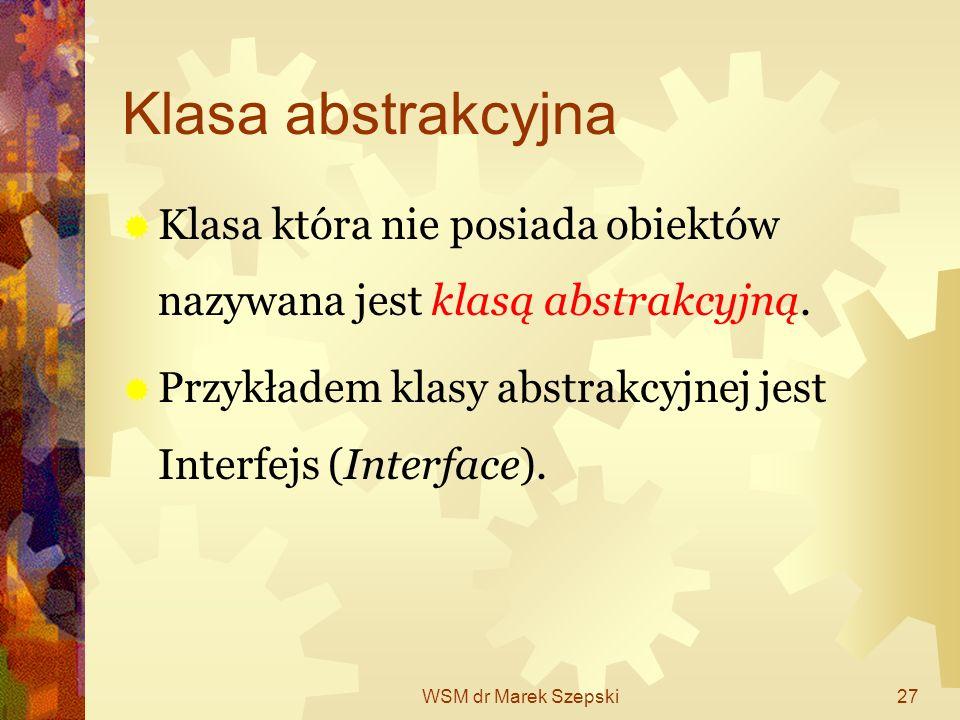 Klasa abstrakcyjna Klasa która nie posiada obiektów nazywana jest klasą abstrakcyjną. Przykładem klasy abstrakcyjnej jest Interfejs (Interface).