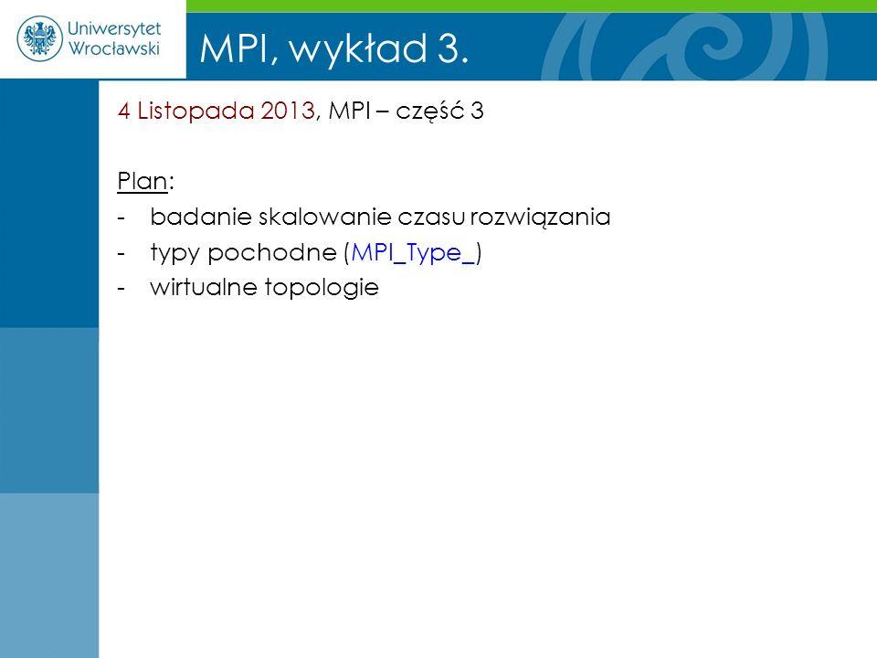 MPI, wykład 3. 4 Listopada 2013, MPI – część 3 Plan: