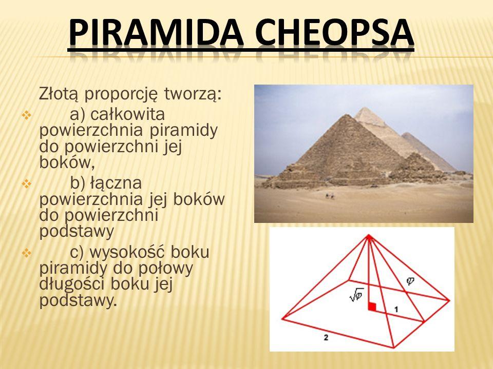 PIRAMIDA CHEOPSAZłotą proporcję tworzą: a) całkowita powierzchnia piramidy do powierzchni jej boków,