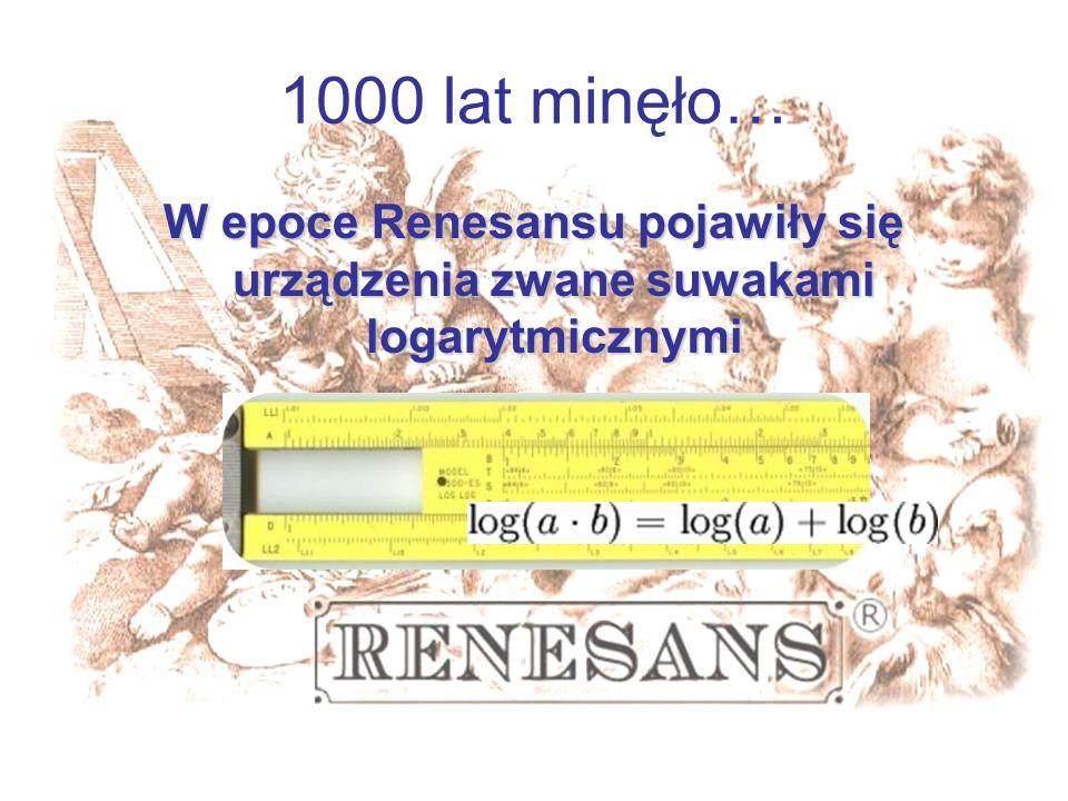 1000 lat minęło… W epoce Renesansu pojawiły się urządzenia zwane suwakami logarytmicznymi.