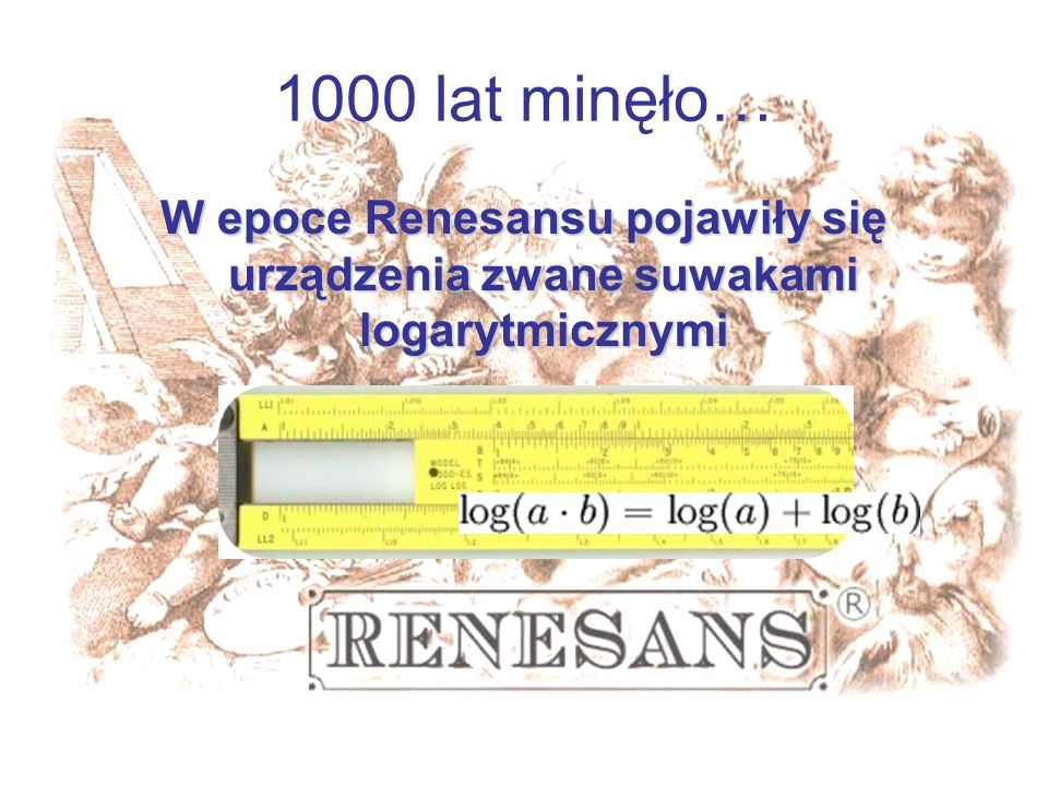 1000 lat minęło…W epoce Renesansu pojawiły się urządzenia zwane suwakami logarytmicznymi.