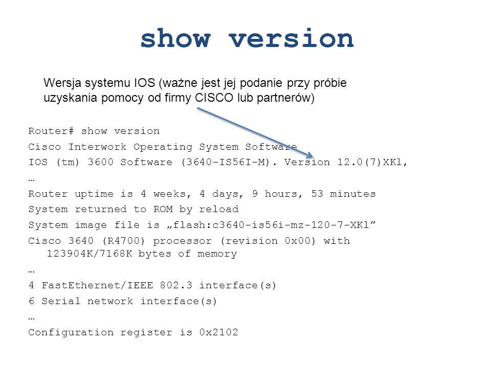 show version Wersja systemu IOS (ważne jest jej podanie przy próbie uzyskania pomocy od firmy CISCO lub partnerów)