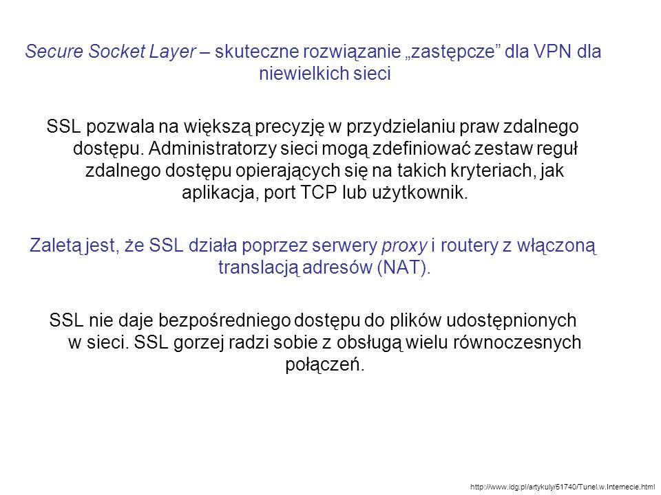 """Secure Socket Layer – skuteczne rozwiązanie """"zastępcze dla VPN dla niewielkich sieci SSL pozwala na większą precyzję w przydzielaniu praw zdalnego dostępu. Administratorzy sieci mogą zdefiniować zestaw reguł zdalnego dostępu opierających się na takich kryteriach, jak aplikacja, port TCP lub użytkownik. Zaletą jest, że SSL działa poprzez serwery proxy i routery z włączoną translacją adresów (NAT). SSL nie daje bezpośredniego dostępu do plików udostępnionych w sieci. SSL gorzej radzi sobie z obsługą wielu równoczesnych połączeń."""