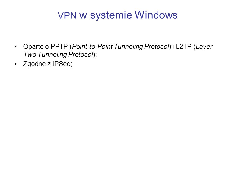 VPN w systemie Windows Oparte o PPTP (Point-to-Point Tunneling Protocol) i L2TP (Layer Two Tunneling Protocol);